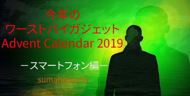 スマホマホが選ぶ2019年ワーストバイスマートフォン┃今年のワーストバイガジェット Advent Calendar 2019 企画